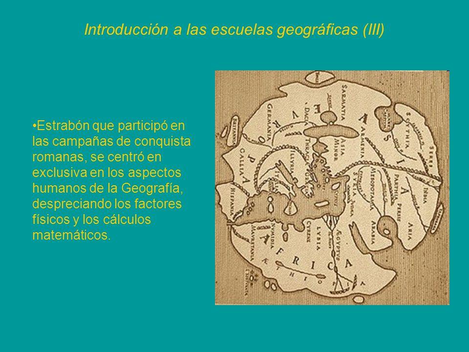 Introducción a las escuelas geográficas (III) Estrabón que participó en las campañas de conquista romanas, se centró en exclusiva en los aspectos huma