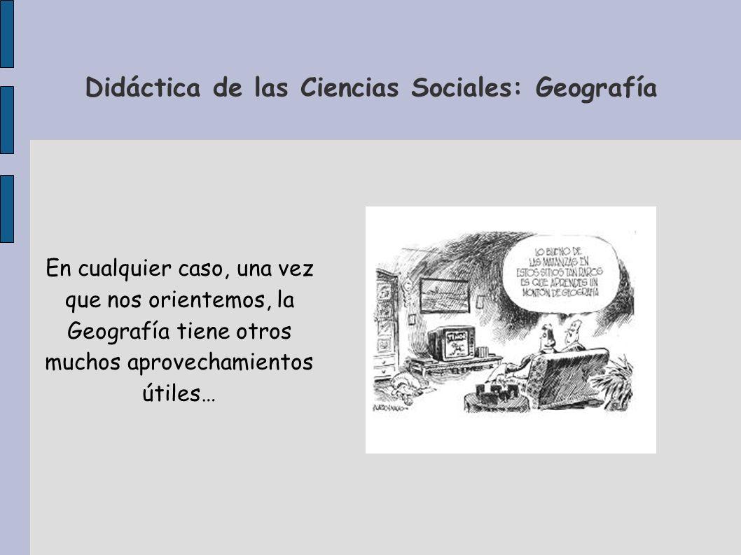 Didáctica de las Ciencias Sociales: Geografía En cualquier caso, una vez que nos orientemos, la Geografía tiene otros muchos aprovechamientos útiles…
