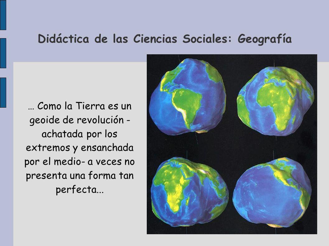 Didáctica de las Ciencias Sociales: Geografía … Como la Tierra es un geoide de revolución - achatada por los extremos y ensanchada por el medio- a vec