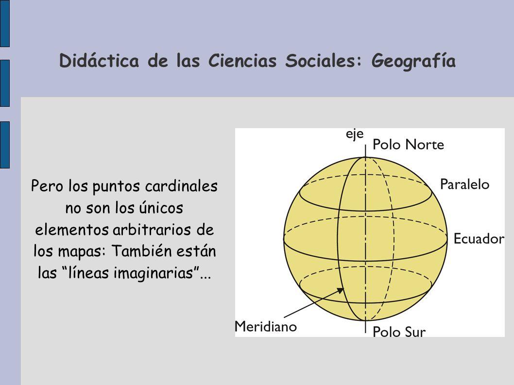 Didáctica de las Ciencias Sociales: Geografía Pero los puntos cardinales no son los únicos elementos arbitrarios de los mapas: También están las línea