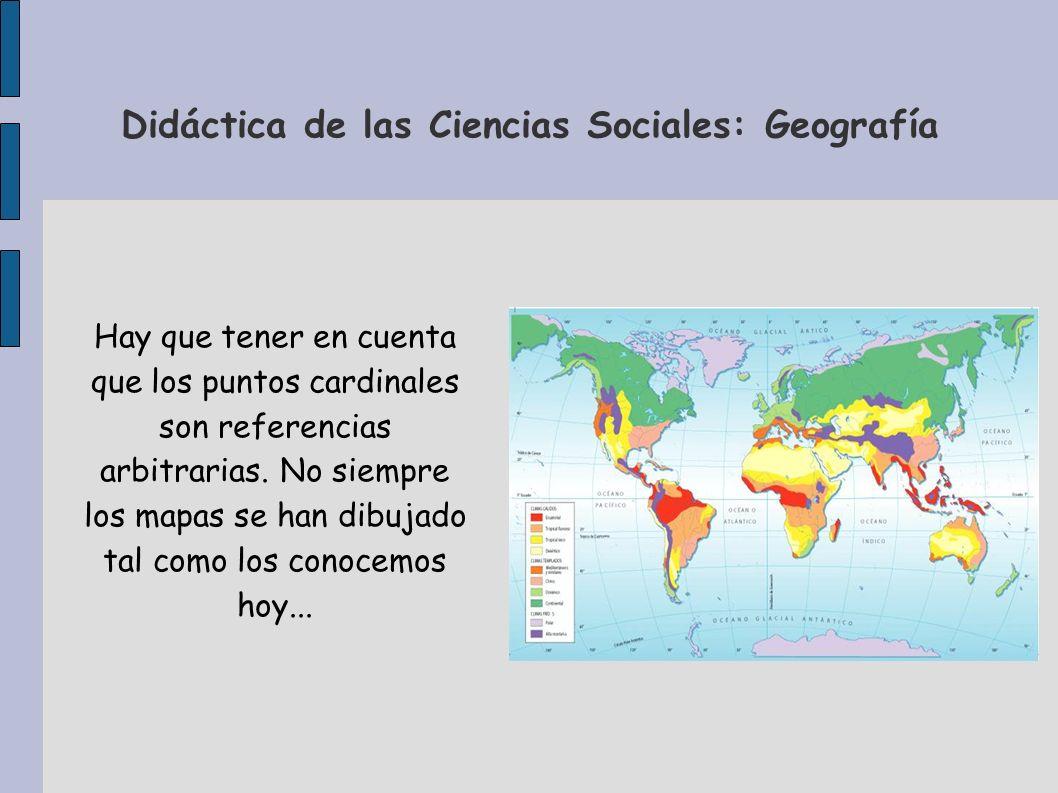 Didáctica de las Ciencias Sociales: Geografía Hay que tener en cuenta que los puntos cardinales son referencias arbitrarias. No siempre los mapas se h