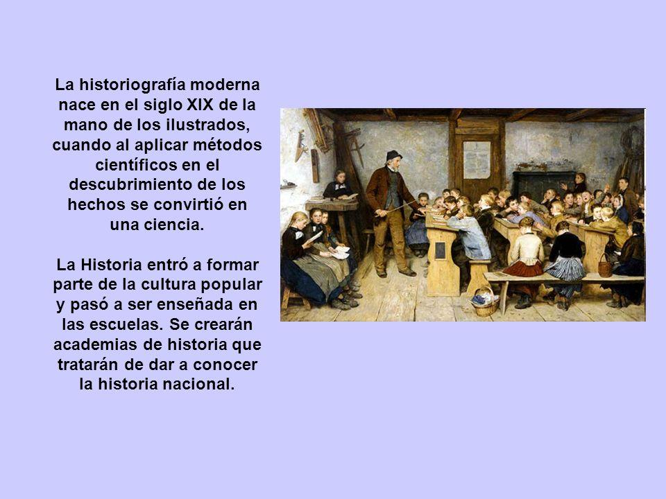 La historiografía moderna nace en el siglo XIX de la mano de los ilustrados, cuando al aplicar métodos científicos en el descubrimiento de los hechos