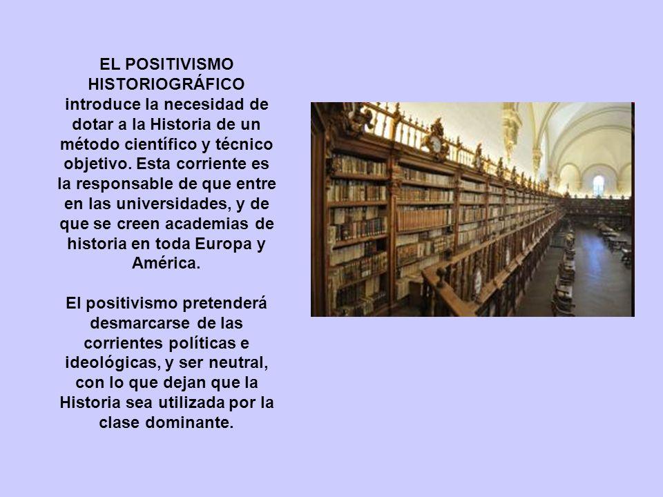 EL POSITIVISMO HISTORIOGRÁFICO introduce la necesidad de dotar a la Historia de un método científico y técnico objetivo. Esta corriente es la responsa