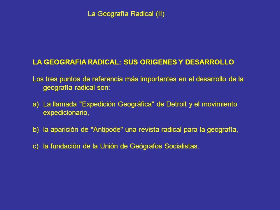 La Geografía Radical (II) LA GEOGRAFIA RADICAL: SUS ORIGENES Y DESARROLLO Los tres puntos de referencia más importantes en el desarrollo de la geograf