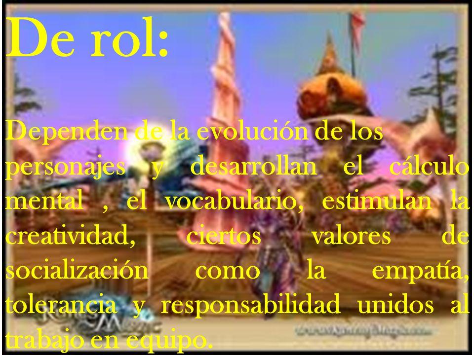 De rol: Dependen de la evolución de los personajes y desarrollan el cálculo mental, el vocabulario, estimulan la creatividad, ciertos valores de socia