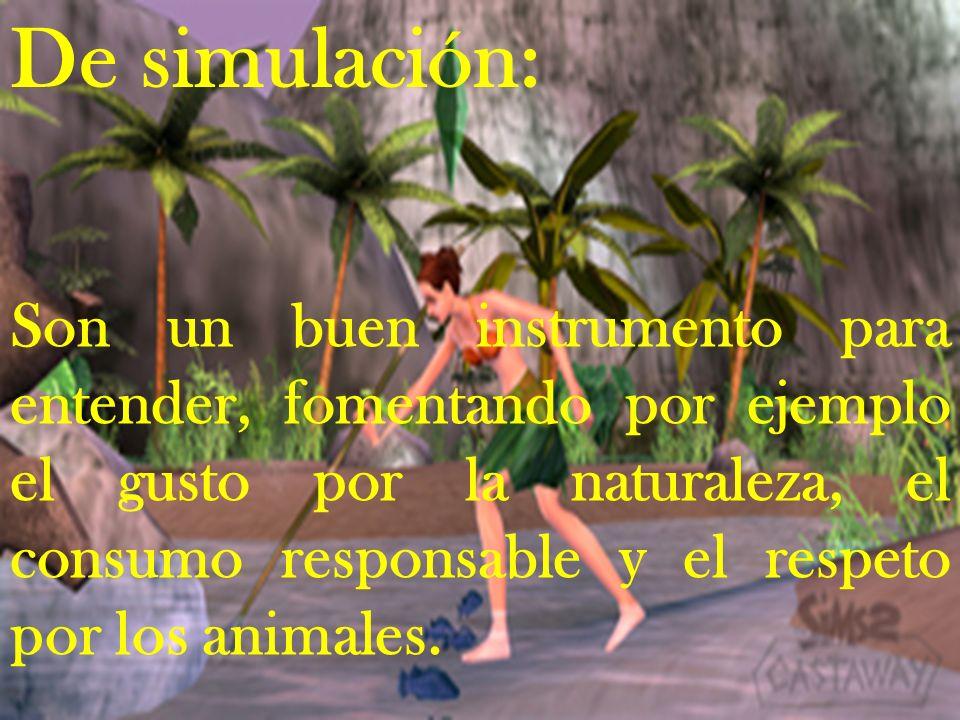 De simulación: Son un buen instrumento para entender, fomentando por ejemplo el gusto por la naturaleza, el consumo responsable y el respeto por los a
