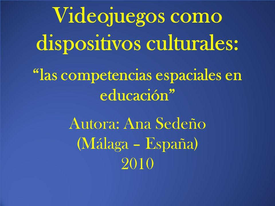 Videojuegos como dispositivos culturales: las competencias espaciales en educación Autora: Ana Sedeño (Málaga – España) 2010 Videojuegos como disposit