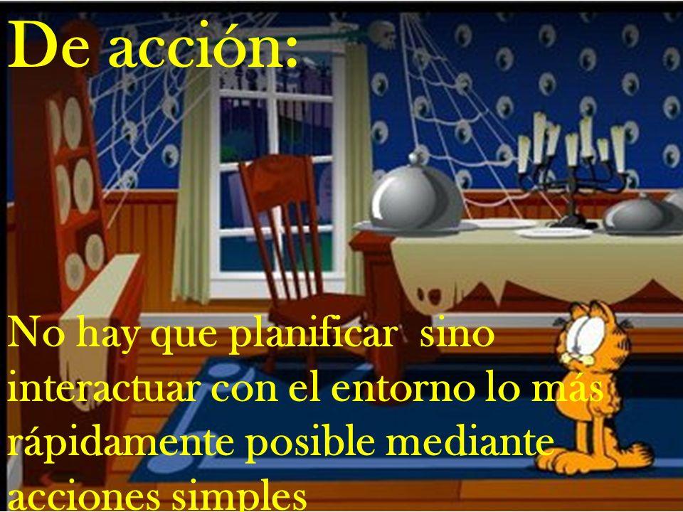 De acción: No hay que planificar sino interactuar con el entorno lo más rápidamente posible mediante acciones simples