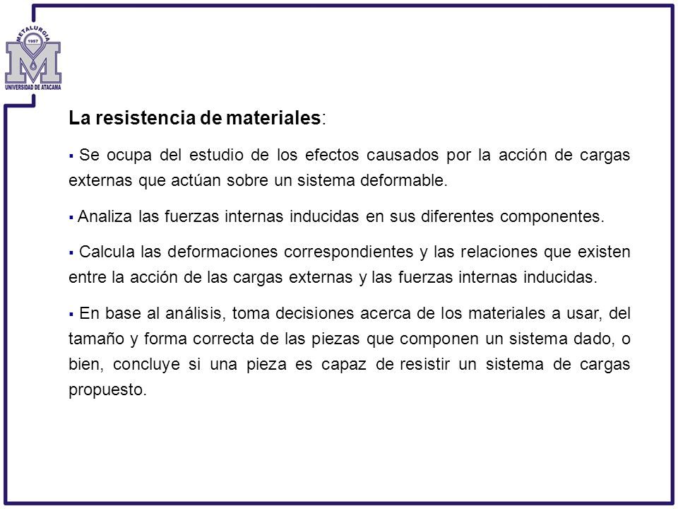 La resistencia de materiales: Se ocupa del estudio de los efectos causados por la acción de cargas externas que actúan sobre un sistema deformable. An