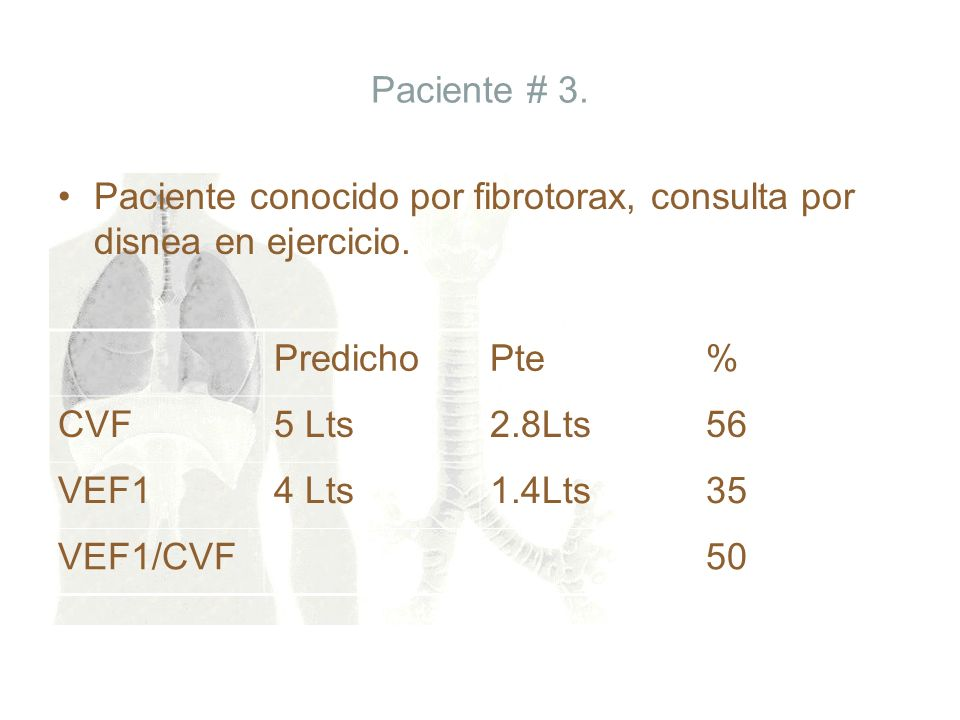 Paciente # 3. Paciente conocido por fibrotorax, consulta por disnea en ejercicio. PredichoPte% CVF5 Lts2.8Lts56 VEF14 Lts1.4Lts35 VEF1/CVF50
