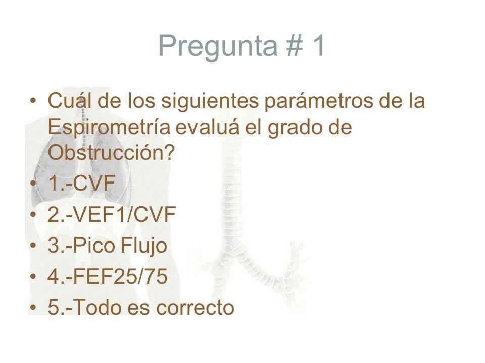 Pregunta # 1 Cuál de los siguientes parámetros de la Espirometría evaluá el grado de Obstrucción? 1.-CVF 2.-VEF1/CVF 3.-Pico Flujo 4.-FEF25/75 5.-Todo