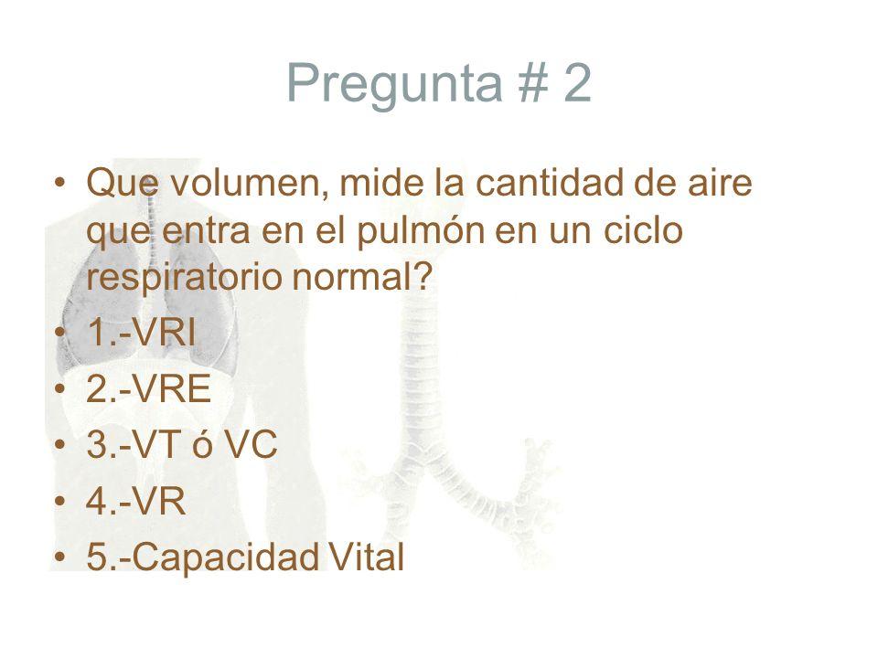 Pregunta # 2 Que volumen, mide la cantidad de aire que entra en el pulmón en un ciclo respiratorio normal? 1.-VRI 2.-VRE 3.-VT ó VC 4.-VR 5.-Capacidad