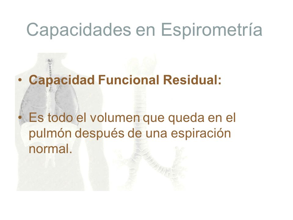 Capacidades en Espirometría Capacidad Funcional Residual: Es todo el volumen que queda en el pulmón después de una espiración normal.