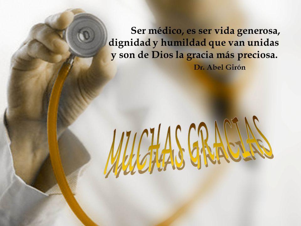 Ser médico, es ser vida generosa, dignidad y humildad que van unidas y son de Dios la gracia más preciosa. Dr. Abel Girón