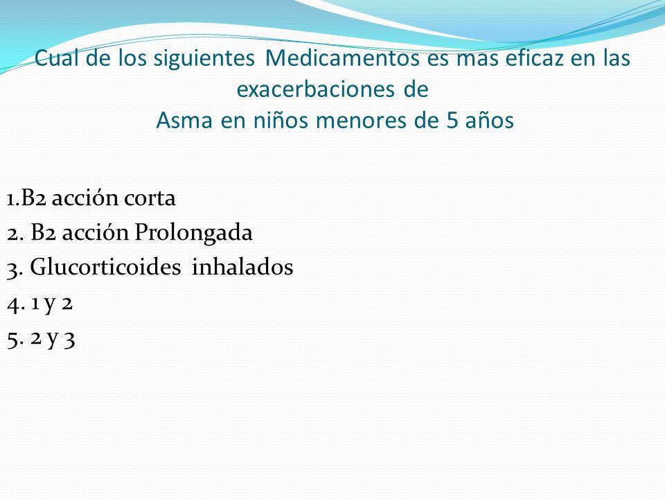 Cual de los siguientes Medicamentos es mas eficaz en las exacerbaciones de Asma en niños menores de 5 años 1.B2 acción corta 2. B2 acción Prolongada 3