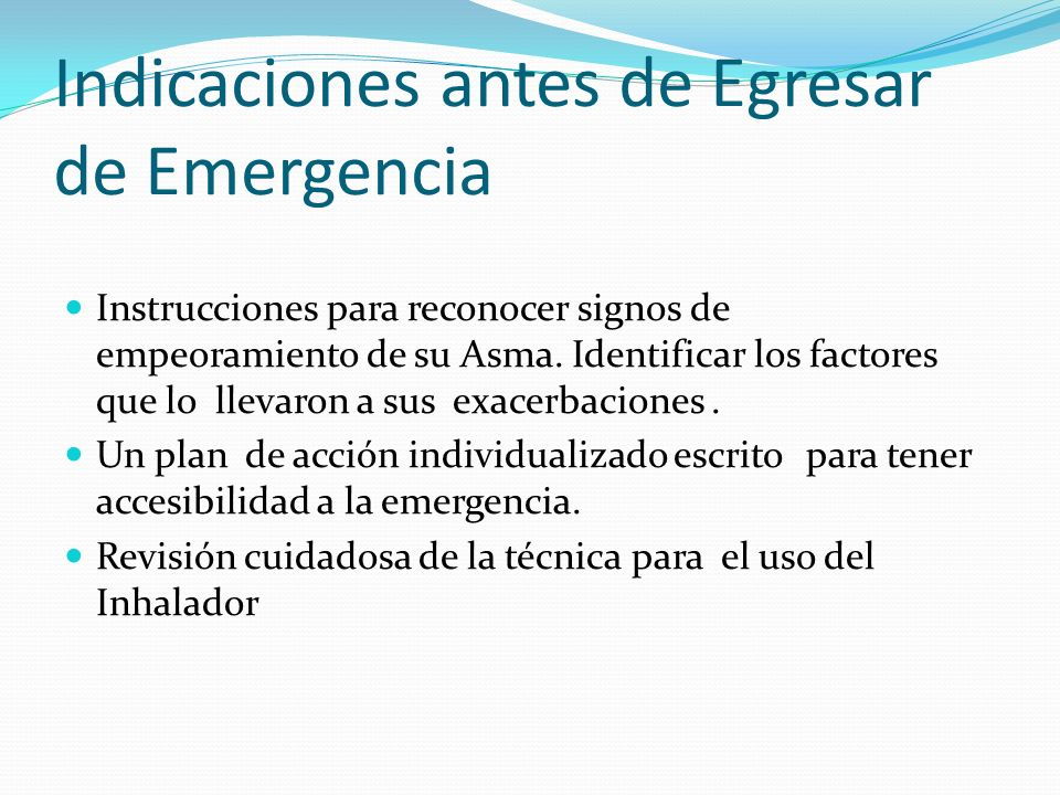 Indicaciones antes de Egresar de Emergencia Instrucciones para reconocer signos de empeoramiento de su Asma. Identificar los factores que lo llevaron