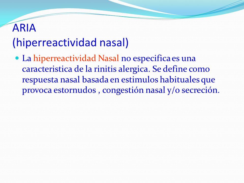 ARIA (hiperreactividad nasal) La hiperreactividad Nasal no especifica es una caracteristica de la rinitis alergica. Se define como respuesta nasal bas