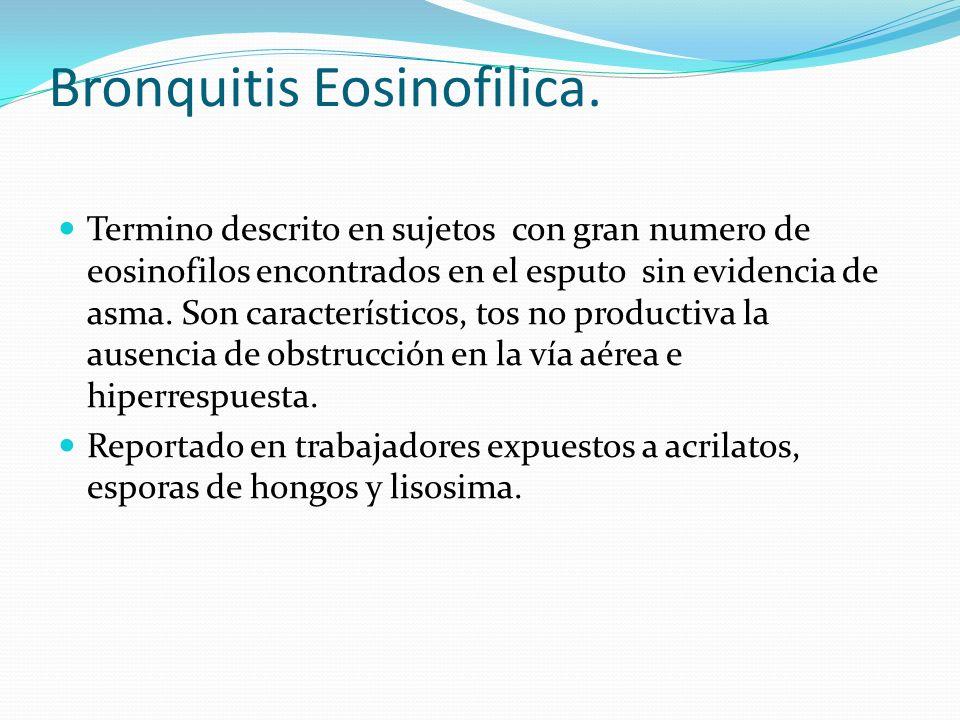 Bronquitis Eosinofilica. Termino descrito en sujetos con gran numero de eosinofilos encontrados en el esputo sin evidencia de asma. Son característico