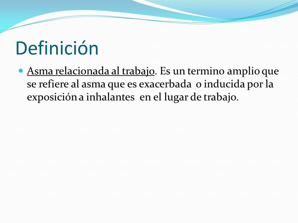 Definición Asma relacionada al trabajo. Es un termino amplio que se refiere al asma que es exacerbada o inducida por la exposición a inhalantes en el