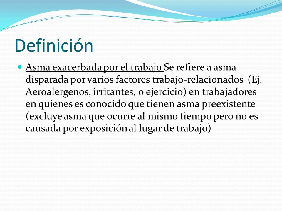 Definición Asma exacerbada por el trabajo Se refiere a asma disparada por varios factores trabajo-relacionados (Ej. Aeroalergenos, irritantes, o ejerc