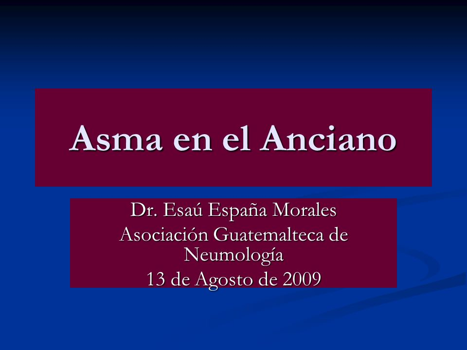 Asma en el Anciano Dr. Esaú España Morales Asociación Guatemalteca de Neumología 13 de Agosto de 2009