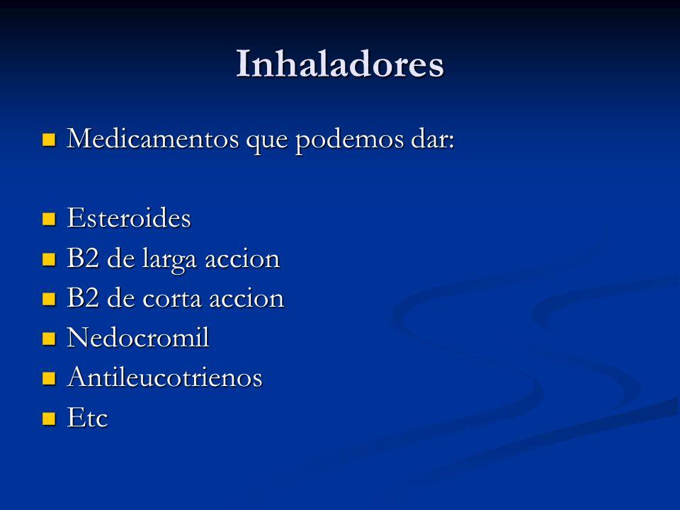 Inhaladores Medicamentos que podemos dar: Medicamentos que podemos dar: Esteroides Esteroides B2 de larga accion B2 de larga accion B2 de corta accion