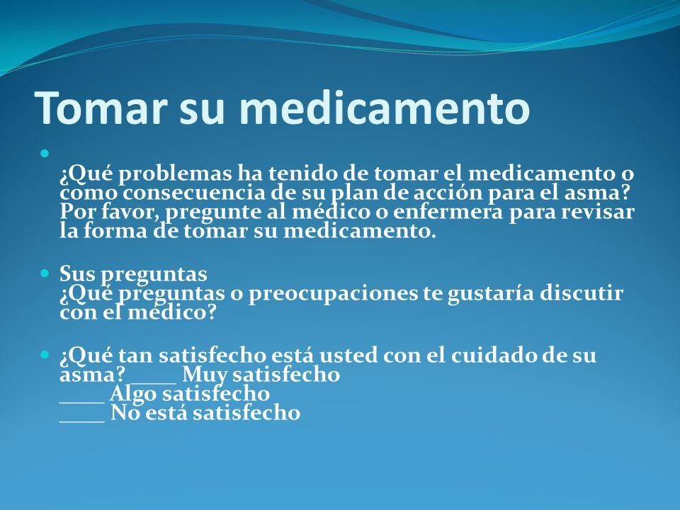Tomar su medicamento ¿Qué problemas ha tenido de tomar el medicamento o como consecuencia de su plan de acción para el asma? Por favor, pregunte al mé