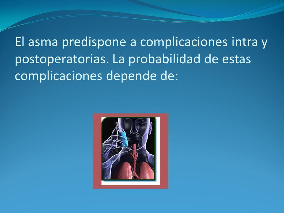 El asma predispone a complicaciones intra y postoperatorias. La probabilidad de estas complicaciones depende de: