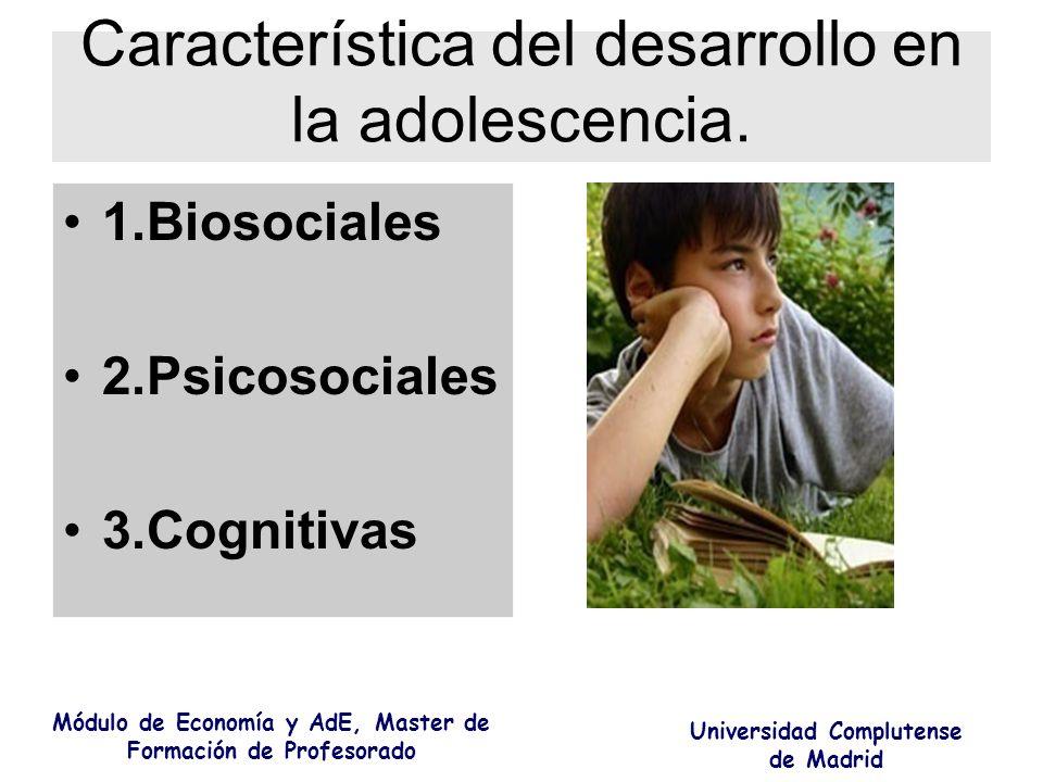 Característica del desarrollo en la adolescencia. 1.Biosociales 2.Psicosociales 3.Cognitivas Módulo de Economía y AdE, Master de Formación de Profesor