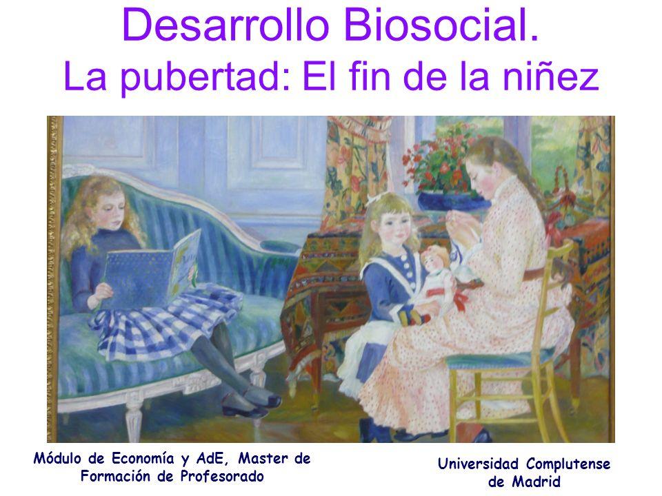 Desarrollo Biosocial. La pubertad: El fin de la niñez Módulo de Economía y AdE, Master de Formación de Profesorado Universidad Complutense de Madrid