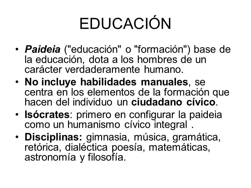 EDUCACIÓN Paideia ( educación o formación ) base de la educación, dota a los hombres de un carácter verdaderamente humano.