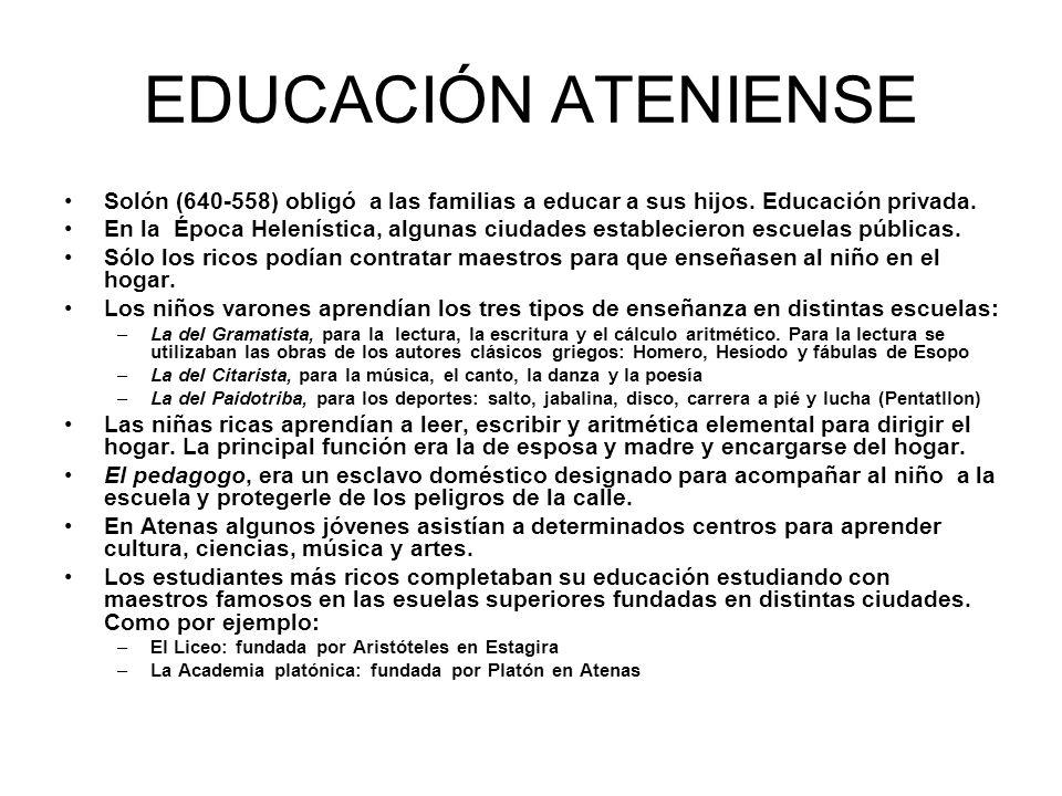 EDUCACIÓN ATENIENSE Solón (640-558) obligó a las familias a educar a sus hijos. Educación privada. En la Época Helenística, algunas ciudades estableci