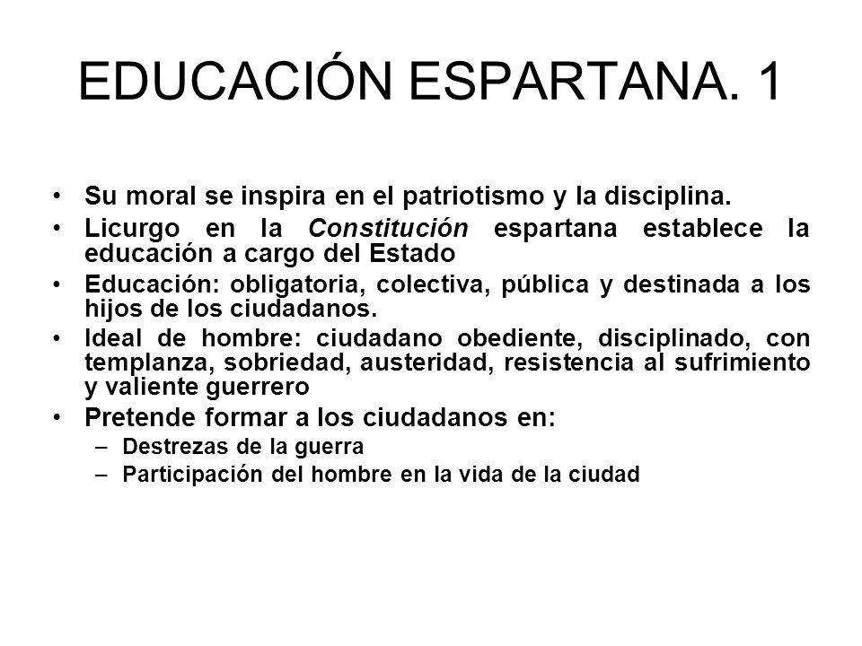 EDUCACIÓN ESPARTANA. 1 Su moral se inspira en el patriotismo y la disciplina. Licurgo en la Constitución espartana establece la educación a cargo del