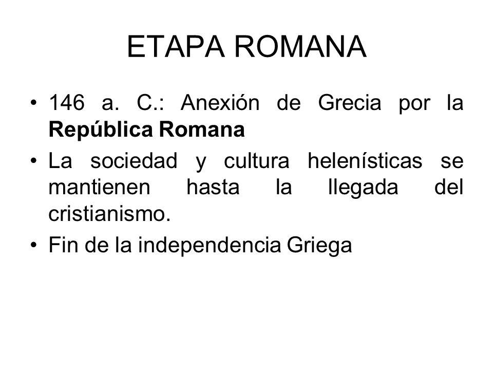 ETAPA ROMANA 146 a. C.: Anexión de Grecia por la República Romana La sociedad y cultura helenísticas se mantienen hasta la llegada del cristianismo. F
