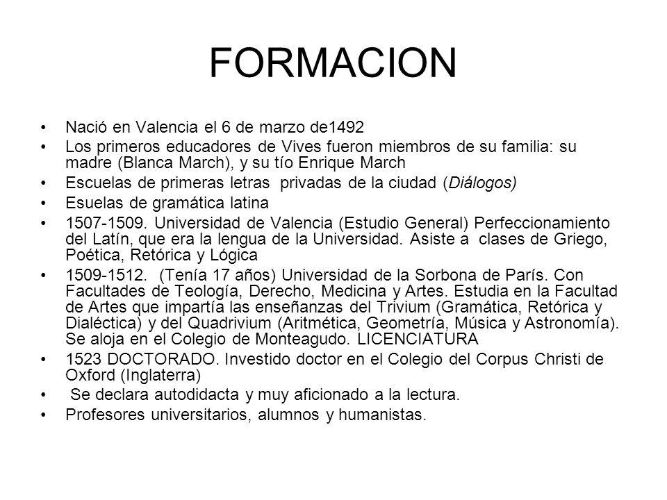 FORMACION Nació en Valencia el 6 de marzo de1492 Los primeros educadores de Vives fueron miembros de su familia: su madre (Blanca March), y su tío Enr
