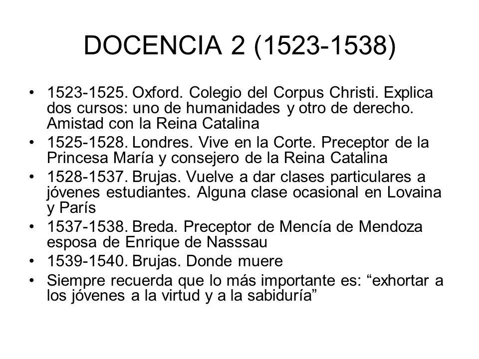 DOCENCIA 2 (1523-1538) 1523-1525. Oxford. Colegio del Corpus Christi. Explica dos cursos: uno de humanidades y otro de derecho. Amistad con la Reina C