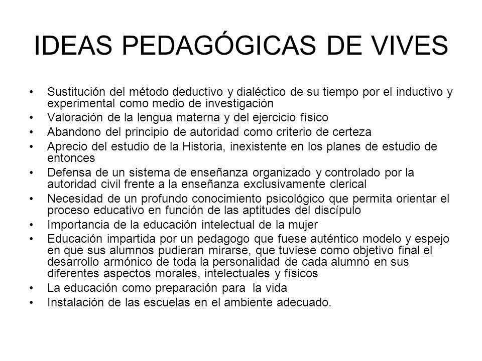 IDEAS PEDAGÓGICAS DE VIVES Sustitución del método deductivo y dialéctico de su tiempo por el inductivo y experimental como medio de investigación Valo