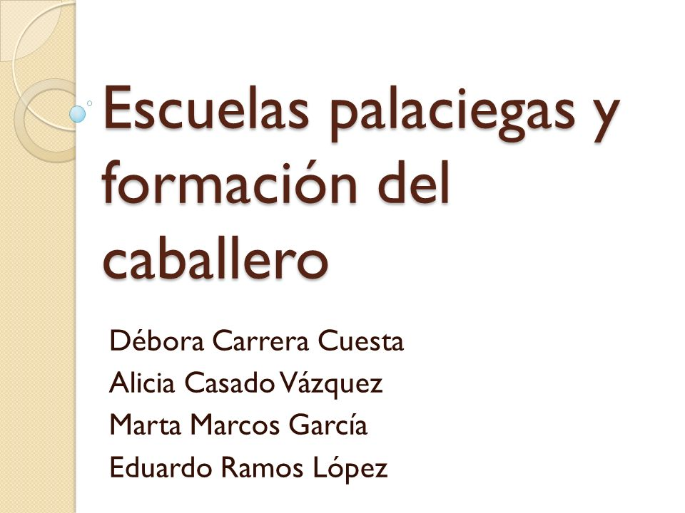 Escuelas palaciegas y formación del caballero Débora Carrera Cuesta Alicia Casado Vázquez Marta Marcos García Eduardo Ramos López