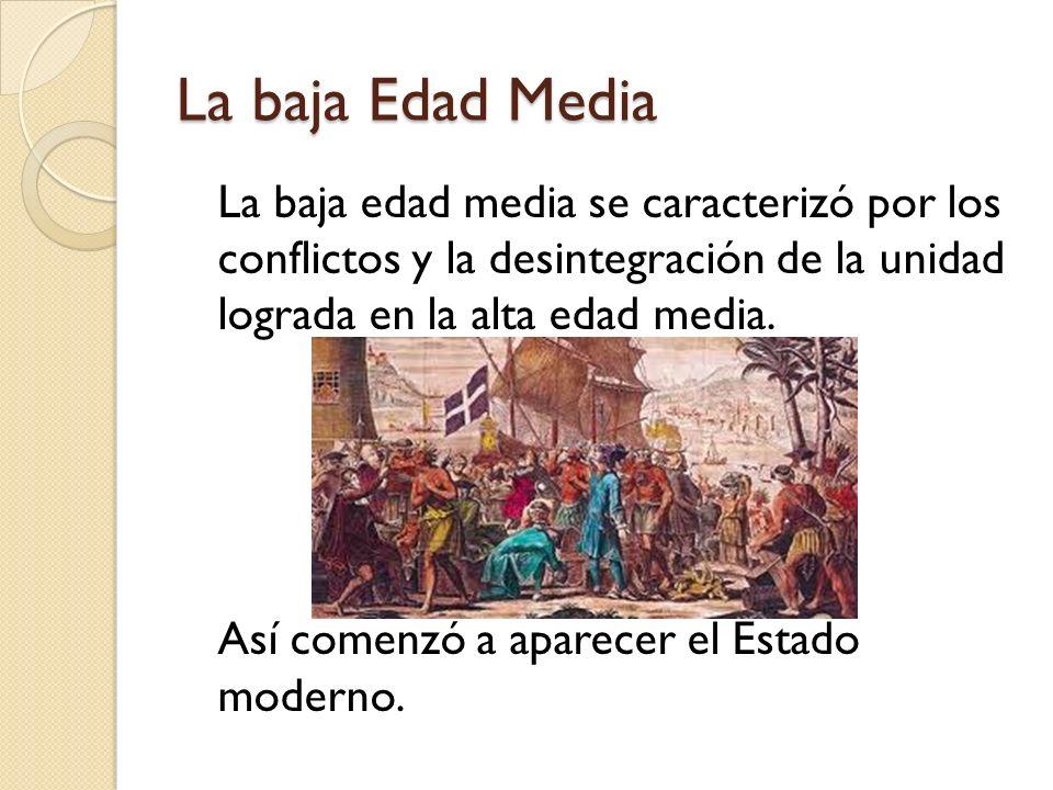 La baja Edad Media La baja edad media se caracterizó por los conflictos y la desintegración de la unidad lograda en la alta edad media. Así comenzó a