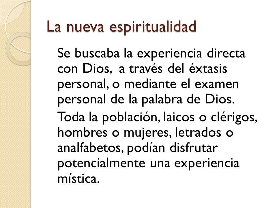 La nueva espiritualidad Se buscaba la experiencia directa con Dios, a través del éxtasis personal, o mediante el examen personal de la palabra de Dios