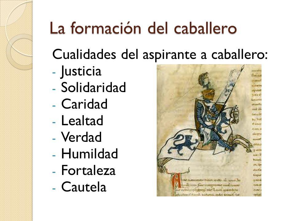 La formación del caballero Cualidades del aspirante a caballero: - Justicia - Solidaridad - Caridad - Lealtad - Verdad - Humildad - Fortaleza - Cautel