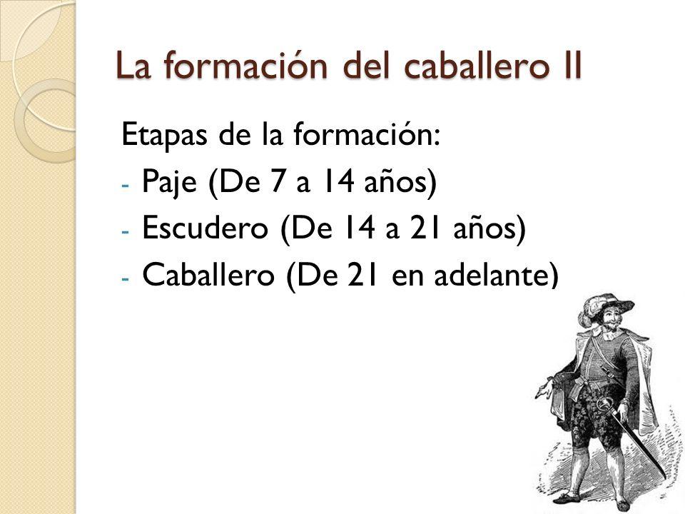 La formación del caballero II Etapas de la formación: - Paje (De 7 a 14 años) - Escudero (De 14 a 21 años) - Caballero (De 21 en adelante)