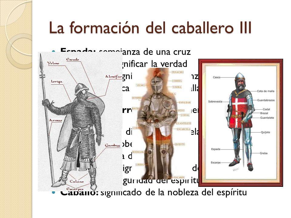 La formación del caballero III Espada: semejanza de una cruz Lanza: para significar la verdad Yelmo: para significar la vergüenza Coraza: significa ca