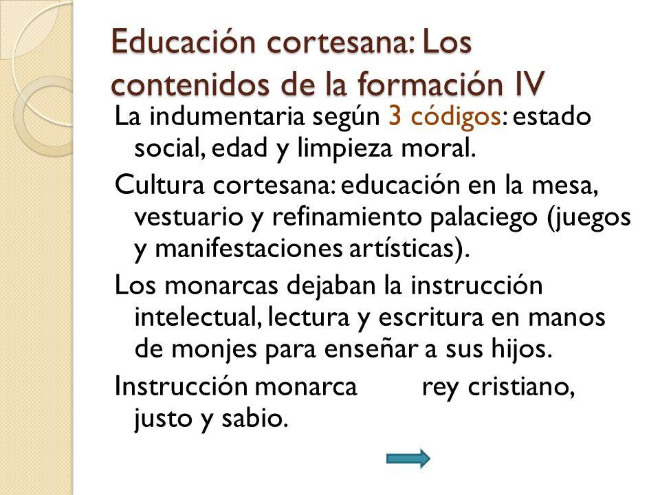 Educación cortesana: Los contenidos de la formación IV La indumentaria según 3 códigos: estado social, edad y limpieza moral. Cultura cortesana: educa
