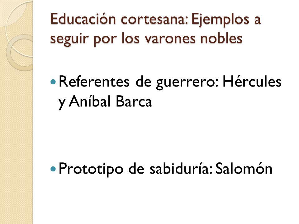 Educación cortesana: Ejemplos a seguir por los varones nobles Referentes de guerrero: Hércules y Aníbal Barca Prototipo de sabiduría: Salomón