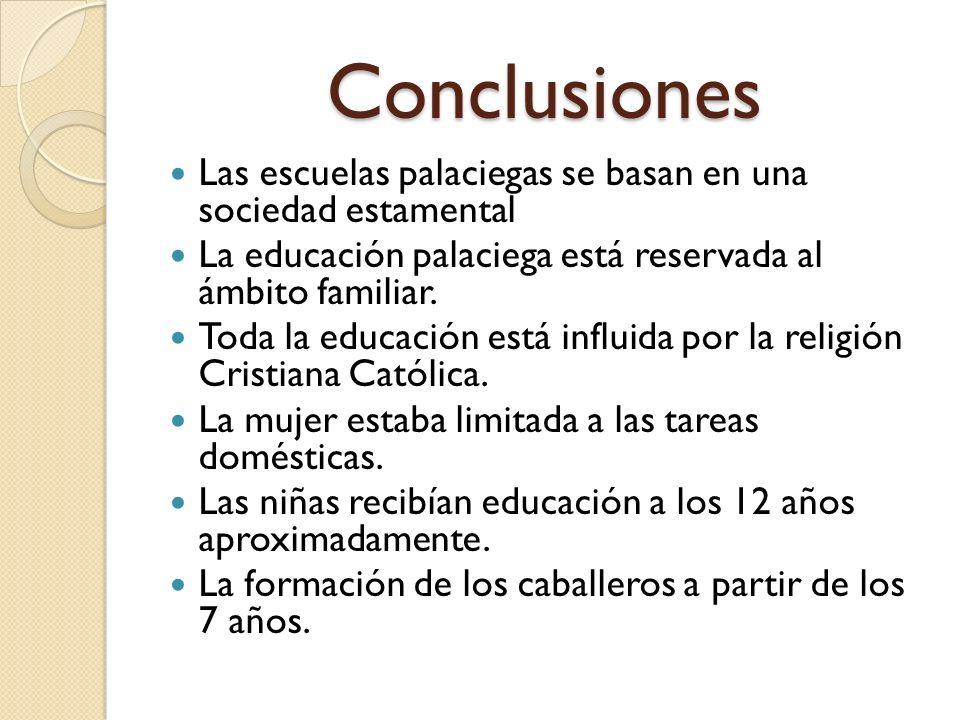 Conclusiones Las escuelas palaciegas se basan en una sociedad estamental La educación palaciega está reservada al ámbito familiar. Toda la educación e