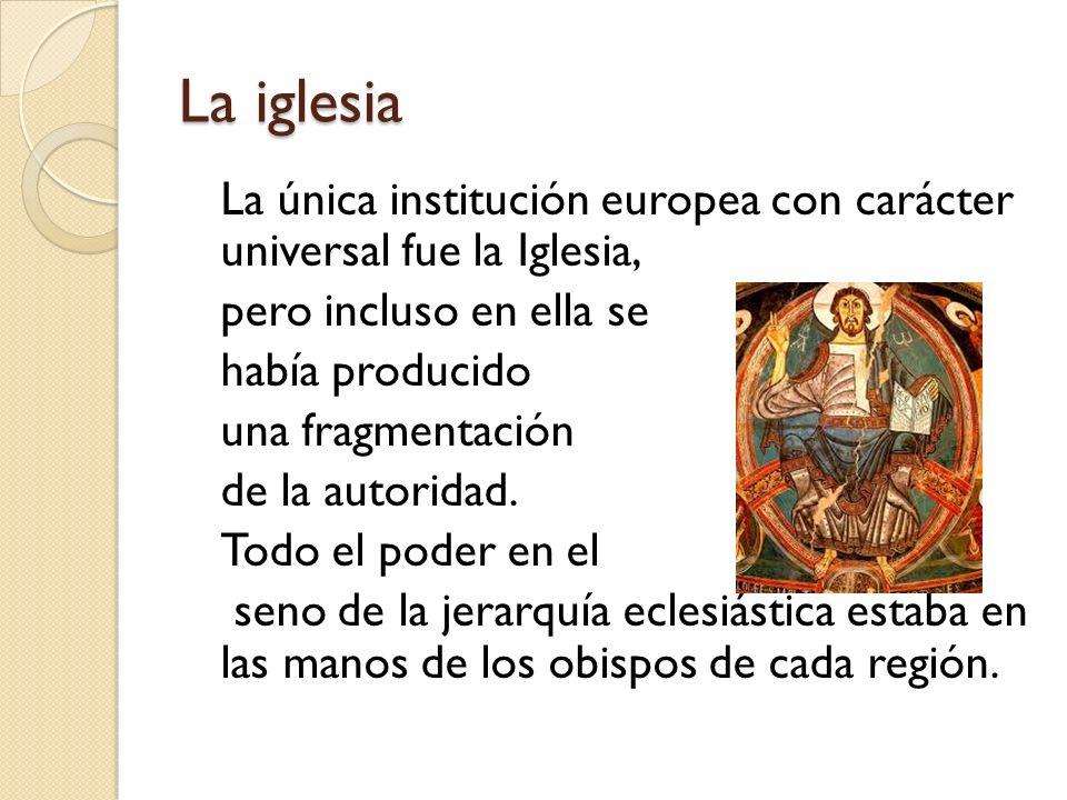 La iglesia La única institución europea con carácter universal fue la Iglesia, pero incluso en ella se había producido una fragmentación de la autorid