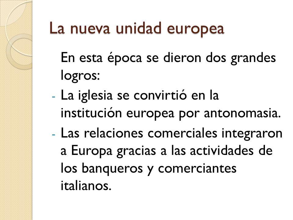 La nueva unidad europea En esta época se dieron dos grandes logros: - La iglesia se convirtió en la institución europea por antonomasia. - Las relacio
