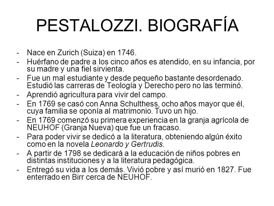 PESTALOZZI. BIOGRAFÍA -Nace en Zurich (Suiza) en 1746. -Huérfano de padre a los cinco años es atendido, en su infancia, por su madre y una fiel sirvie