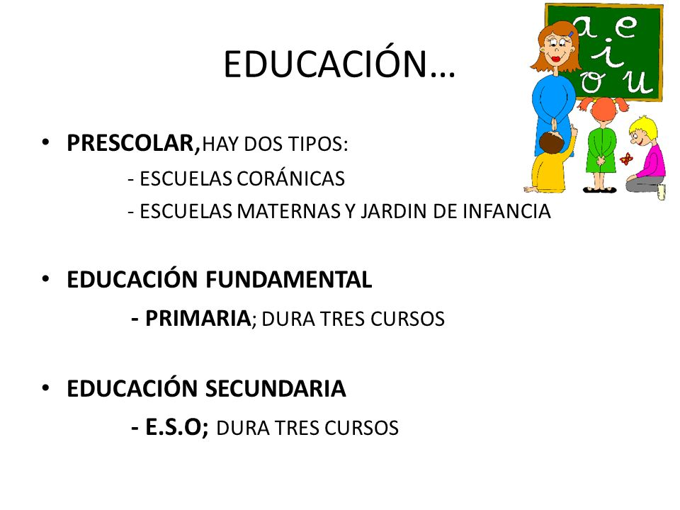 EDUCACIÓN… PRESCOLAR, HAY DOS TIPOS: - ESCUELAS CORÁNICAS - ESCUELAS MATERNAS Y JARDIN DE INFANCIA EDUCACIÓN FUNDAMENTAL - PRIMARIA ; DURA TRES CURSOS